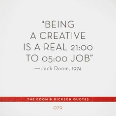 Being a creative is a real 21:00 to 05:00 job