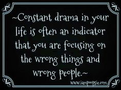 Constant drama in your life is often an indicator that you are focusing on the wrong things and wrong people.