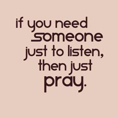 He really listens then its up to you to believe and wait...