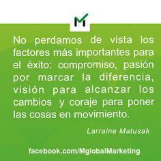 """""""No perdamos de vista los factores más importantes para el éxito: compromiso, pasión por marcar la diferencia, visión para alcanzar los cambios y coraje para poner las cosas en movimiento"""". Larraine Matusak. #Marketing"""