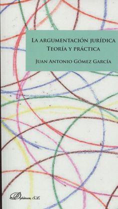 La argumentación jurídica : teoría y práctica / Juan Antonio Gómez García