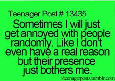So true! Sometimes I will just get annoyed with people randomly. Like I don't even have a real reason but their presence  just bothers me.