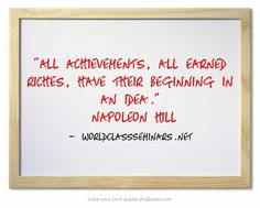 All achievements, all earned riches, have their beginning in an idea. ~Napoleon Hill  http://worldclassseminars.net/