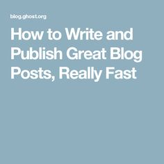 How to Write and Publish Great Blog Posts, Really Fast