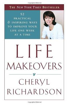 Life Makeovers: 52 Practical & Inspiring Ways to Improve Your Life One Week at a Time by Cheryl Richardson