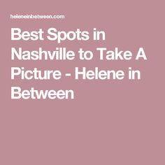 Best Spots in Nashville to Take A Picture - Helene in Between