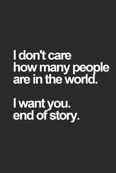 Sé que constantemente piensas que yo voy a fijarme en otras personas, que por el mundo hay miles mejor que tú, y que seguramente otros me merecen. Pero quiero que recuerdes hoy, que no me importa cuantas personas hay en el mundo, te quiero a ti, y eso es lo que importa. A ti, fin de la historia.