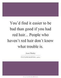 You'd find it easier to be bad than good if you had red hair... People who haven't red hair don't know what trouble is Picture Quote #1