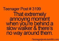 or when your driving and the person is going so slow and you don't have the right away to go around uhhhh bothers me