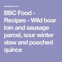BBC Food - Recipes - Wild boar loin and sausage parcel, sour winter slaw and poached quince