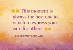"""""""This moment is always the best one in which to express your care for others."""" -Sarah Ban Breathnach"""