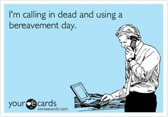 I'm calling in dead and using a bereavement day.