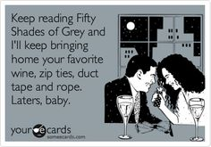Keep reading Fifty Shades of Grey and I'll keep bringing home your favorite wine, zip ties, duct tape and rope. Laters, baby.