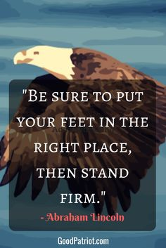 An inspiring quote from Abraham Lincoln! What are you standing firm on? Is it the right to bear arms, the first amendment, or the right to worship as you please? Join our family and promote all that is great about our America - faith, family and freedom! www.Goodpatriot.com