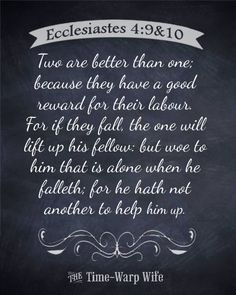 Two are better than one; because they have a good reward for their labour. For if they fall, the one will lift up his fellow: but woe to him that is alone when he falleth; for he hath not another to help him up.
