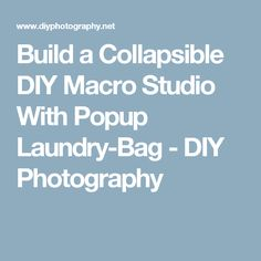 Build a Collapsible DIY Macro Studio With Popup Laundry-Bag - DIY Photography