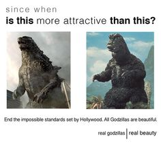 All Godzillas Are Beautiful. The beauty standards set by media and bug time hollywood marketers are setting unrealistic standards for all godzillas.