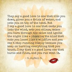 They say a good love is one that sits you down, gives you a drink of water, and pats you on top of the head. But I say a good love is one that casts you into the wind, sets you ablaze, makes you burn through the skies and ignite the night like a phoenix... More amazing love quotes on our Facebook page! https://www.facebook.com/LoveSexIntelligence  #quotes #lovequotes #love #relationships #phoenix #ilovemylsi