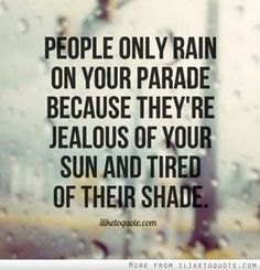 You aren't good enough to rain on my parade! My sun will and has always shone brighter! It's funny that you still try though!