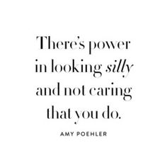 """""""There's power in looking silly and not caring that you do."""" Amy Poehler"""
