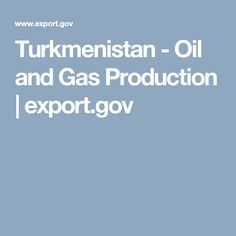 Turkmenistan - Oil and Gas Production | export.gov