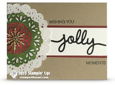 Wishing You Jolly Moments Christmas card. Two of the doilies on the front are actually the Stampin Up Metallic doilies, upside down and brayered with Cherry Cobbler and Old Olive ink. Very cool technique. Designed by Kay Cogbill.——— STAMIPIN UP ——— • Holly Jolly Greetings Clear-Mount Stamp Set #139882 • Crumb Cake 8-1/2X11 Card Stock #120953 • Whisper White 8-1/2X11 Card Stock #100730 • Basic Black 8-1/2X11 Card Stock #121045 • Basic Black Archival Stampin' Pad #140931 • Cherry Cobbler Clas