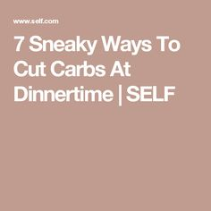 7 Sneaky Ways To Cut Carbs At Dinnertime