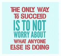 The only way to succeed is to not worry about what anyone else is doing