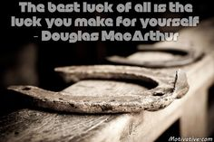 """The best luck of all is the luck you make for yourself. - Douglas MacArthur -  Positioning yourself by taking proper action creates opportunity. Increase the likelihood of """"luck"""" circumstances with preparations that place you where it can happen. Want to date someone? Place yourself where you can be seen by them & get to be known. The same thing can be done for business by getting yourself noticed in online/offline social communities with actions you take. Increase your chances!"""