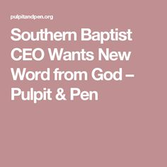 Southern Baptist CEO Wants New Word from God – Pulpit & Pen