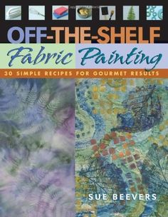 Off-The-Shelf Fabric Painting: 30 Simple Recipes for Gourmet Results - Kindle edition by Sue Beevers. Crafts, Hobbies & Home Kindle eBooks @ Amazon.com.