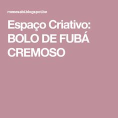 Espaço Criativo: BOLO DE FUBÁ CREMOSO