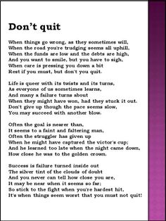 Poem: Don't Quit: To enlarge click ctrl and scroll your mouse wheel. Press ctrl and zero to restore screen. I got the following instructions from the site: How to make a card with inspirational quote or encouraging quote: 1) Download the picture - Put your cursor on the picture - Right Click your mouse - Save the .jpg picture into your computer 2) Insert this picture into a Word Processor (such as MicroSoft Word or OpenOffice). 3) Use a colour printer to print. 4) Cut it and laminate it.