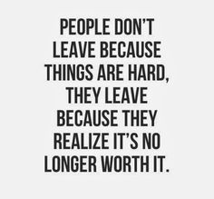 People don't leave because things are hard, they leave because they realize it's no longer worth it. #Relationships #Quotes