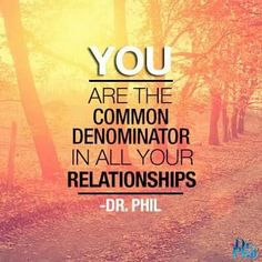 You are the common denominator in all your relationships. Dr. Phil. Something to consider!