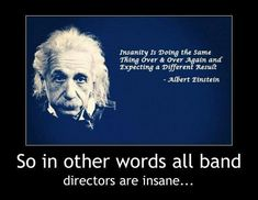 Insanity is doing the same thing over & over again and expecting a different result -Albert Einstein So in other words all band directors are insane. Sad thing is I was job shadowing today and I finally decided that all band directors are crazy. Band Mom, Band Nerd, All Band, Love Band, Funny Band Memes, Marching Band Memes, Band Jokes, Band Puns, Silly Memes