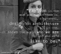 """""""Fashion is the most powerful art there is. It's movement, design and architecture all in one. It shows the world who we are and who we'd like to be."""""""