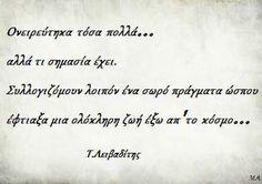 Τάσος Λειβαδίτης - Ονειρεύτηκα τόσα πολλά.. αλλά τι σημασία έχει. Συλλογιζόμουν λοιπόν ένα σωρό πράγματα ώσπου έφτιαξα μια ολόκληρη ζωή έξω απ' το κόσμο The Words, Greek Words, Motivational Picture Quotes, Movie Quotes, Favorite Quotes, Best Quotes, Quotes Quotes, Rilke Quotes, Smart Quotes