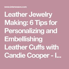 Leather Jewelry Making: 6 Tips for Personalizing and Embellishing Leather Cuffs with Candie Cooper - Interweave