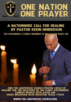 """ONE NATION ONE PRAYER : A Nationwide Call for Healing for Passengers & Family Members of Malaysian Flight #370 Pastor Keion Henderson of The Lighthouse Church are calling on all people of faith to take a moment to reflect and remember.In the words of one of his favorite songs, """"It Could Have Been Me."""" God HEALS and together we can show these brethren that we CARE. Psalm 147:3 KJV He healeth the broken in heart, and bindeth up their wounds."""