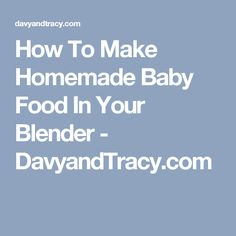 How To Make Homemade Baby Food In Your Blender - DavyandTracy.com