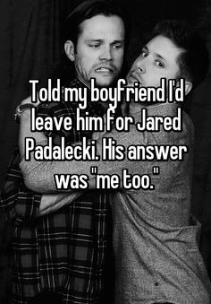 """Told my boyfriend I'd leave him for Jared Padalecki. His answer was """"me too."""""""