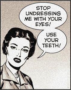 """""""¡Deja de desvestirme con tus ojos! ¡Usa tus dientes!"""""""
