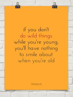 If you don't do wild things while you're young, you'll have nothing to smile about when you're old...