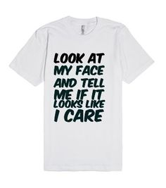 Look at my face and tell me if it looks like I care funny sarcastic tshirt