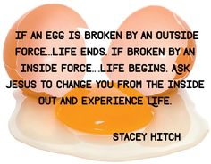If an egg is broken by an outside force...life Ends. If broken by an inside force....life Begins. Ask Jesus to change you from the inside out and Experience Life. Ezekiel 36:26 I will give you a new heart and put a new spirit within you; I will take the heart of stone out of your flesh and give you a heart of flesh.