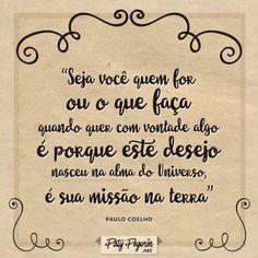 """Frase sobre missão """"Seja você quem for ou o que faça, quando quer com vontade alguma coisa é porque este desejo nasceu na alma do Universo, é sua missão na terra"""" Paulo Coelho  7 passos para viver sua lenda pessoal: http://patypegorin.net/lenda-pessoal/"""