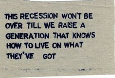 This recession won't be over till we raise a generation that knows how to live on what they've got. #Truth