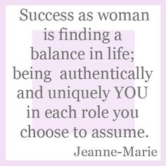 Success as woman is finding a balance in life; being authentically and uniquely YOU in each role you choose to assume. #SuccessWoman