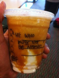 """So yesterday I went to Starbucks because I had like four dollars in my wallet and I was thirsty. Anyways, after the lady took my order like usual they ask you what your name is right? Well being me and all in my head I was like """"The name Nick is too boring let's spice this up"""". So I told the lady my name was Voldemort in the most calm way I could and for like two minutes she looked at me like I was crazy. So I awkwardly walked away and sat down for like another five minutes or so until my drink came, and when I looked at the name on the cup I couldn't help but to laugh for the longest time..."""